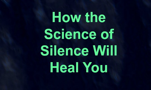 how-the-science-of-silence-will-heal-you